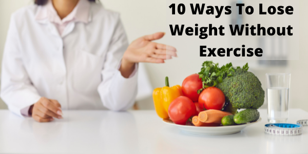 10 Ways To Lose Weight Without Exercise